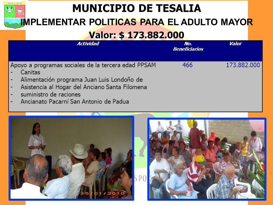 MUNICIPIO DE TESALIA IMPLEMENTAR POLITICAS PARA EL ADULTO MAYOR Valor: $ 173.882.000 ActividadNo. Beneficiarios Valor Apoyo a programas sociales de la