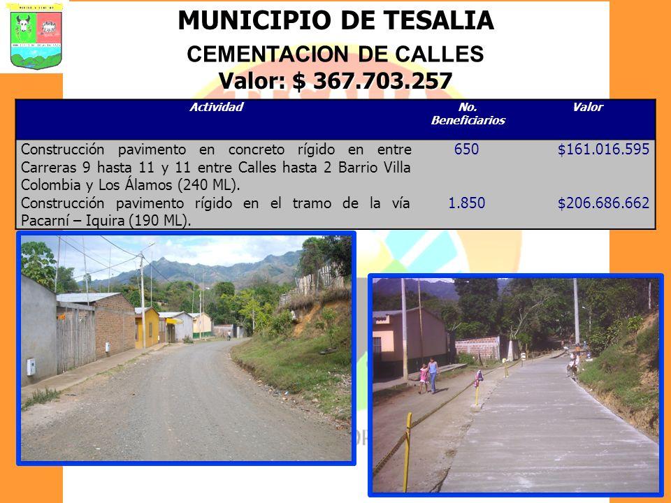 MUNICIPIO DE TESALIA CEMENTACION DE CALLES Valor: $ 367.703.257 ActividadNo. Beneficiarios Valor Construcción pavimento en concreto rígido en entre Ca