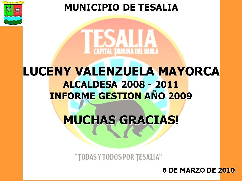 6 DE MARZO DE 2010 MUNICIPIO DE TESALIA LUCENY VALENZUELA MAYORCA ALCALDESA 2008 - 2011 INFORME GESTION AÑO 2009 MUCHAS GRACIAS!