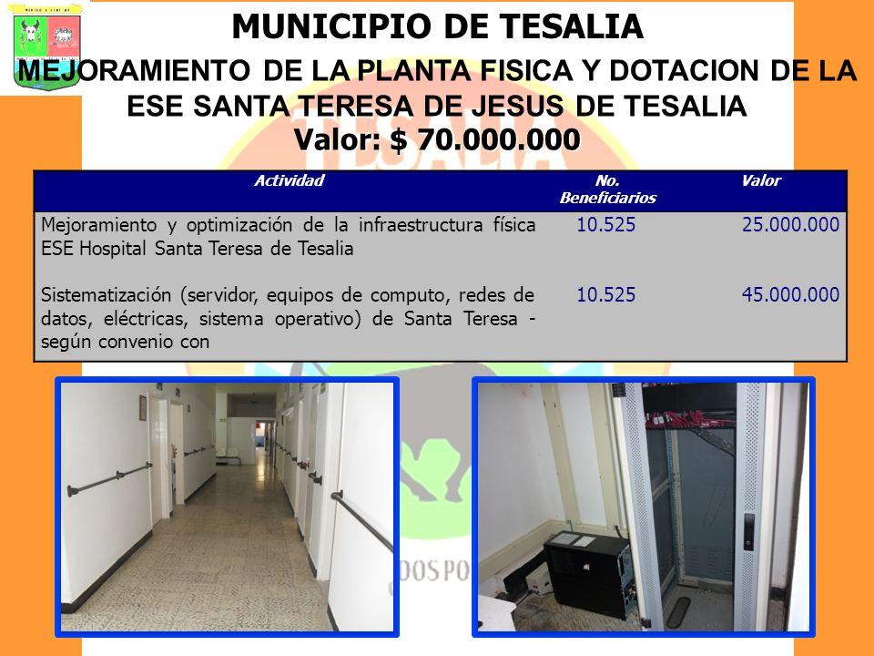 MUNICIPIO DE TESALIA MEJORAMIENTO DE LA PLANTA FISICA Y DOTACION DE LA ESE SANTA TERESA DE JESUS DE TESALIA Valor: $ 70.000.000 ActividadNo. Beneficia