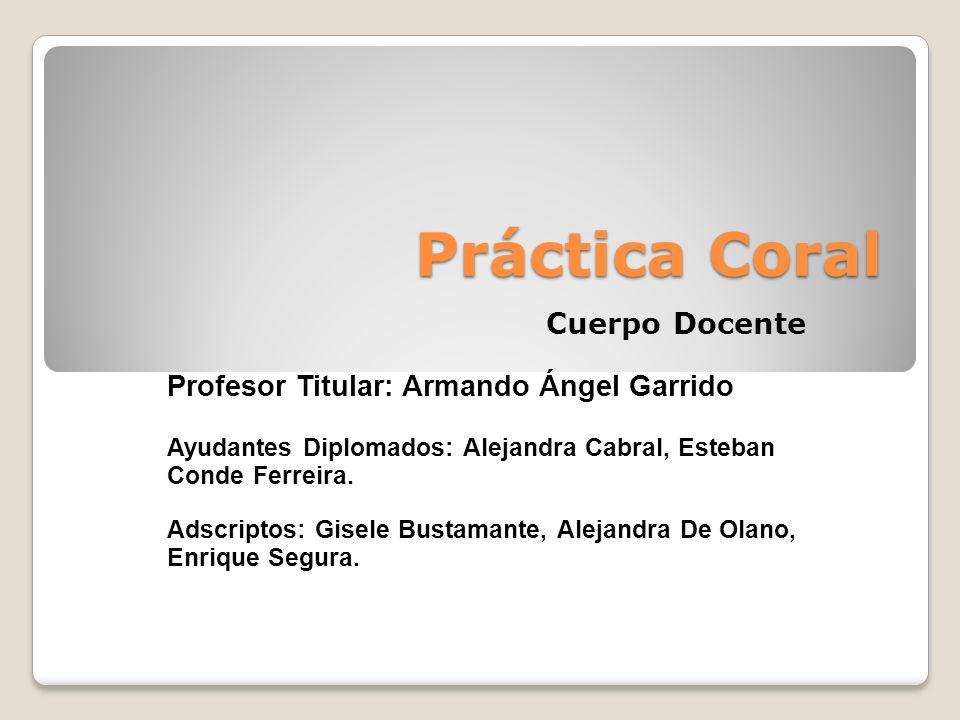 Práctica Coral Cuerpo Docente Profesor Titular: Armando Ángel Garrido Ayudantes Diplomados: Alejandra Cabral, Esteban Conde Ferreira. Adscriptos: Gise