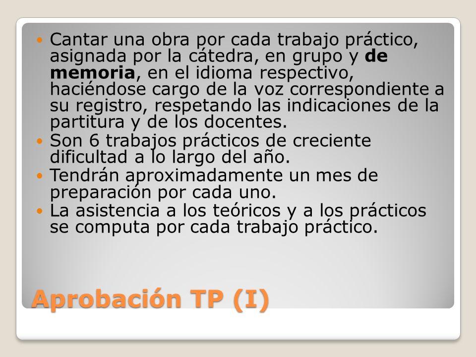 Aprobación TP (I) Cantar una obra por cada trabajo práctico, asignada por la cátedra, en grupo y de memoria, en el idioma respectivo, haciéndose cargo