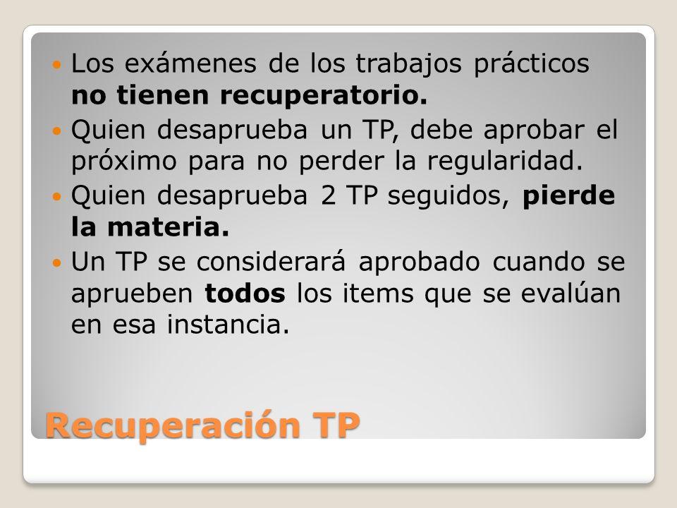 Recuperación TP Los exámenes de los trabajos prácticos no tienen recuperatorio. Quien desaprueba un TP, debe aprobar el próximo para no perder la regu