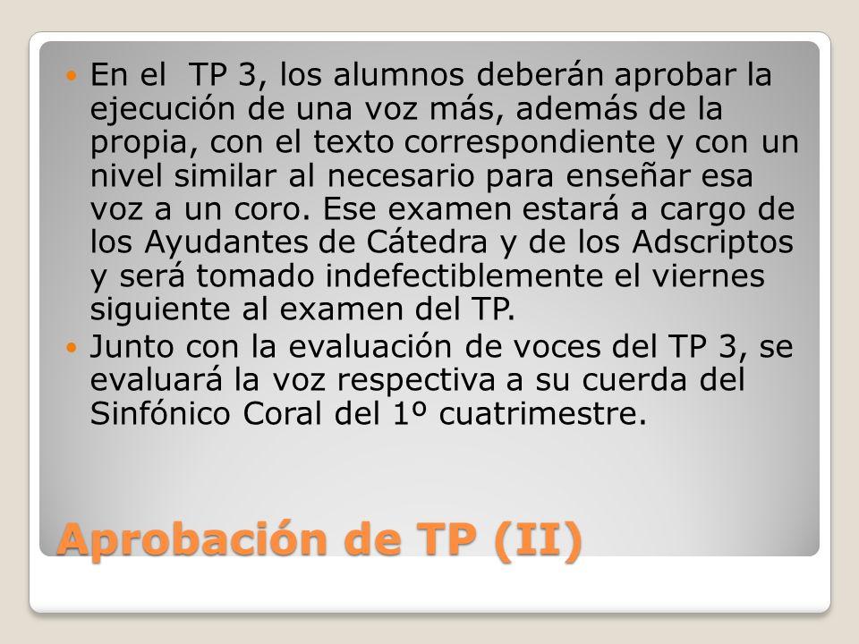 Aprobación de TP (III) A partir del TP 4, los alumnos deberán aprobar la ejecución de todas las voces de la obra asignada, con el texto correspondiente y con un nivel similar al necesario para enseñar cada voz a un coro.