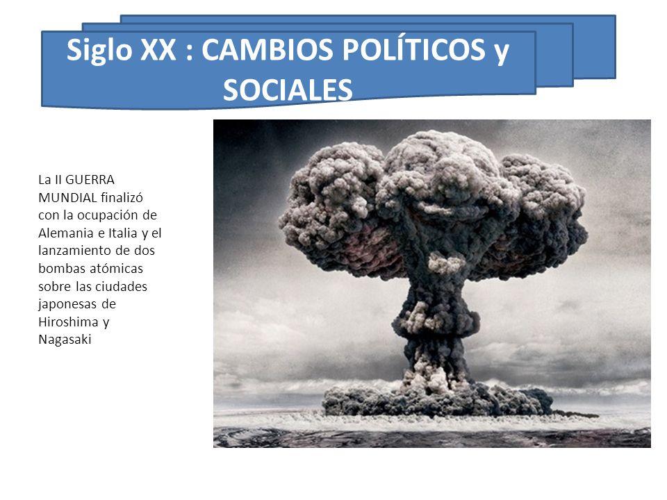 Siglo XX : CAMBIOS POLÍTICOS y SOCIALES La II GUERRA MUNDIAL finalizó con la ocupación de Alemania e Italia y el lanzamiento de dos bombas atómicas so