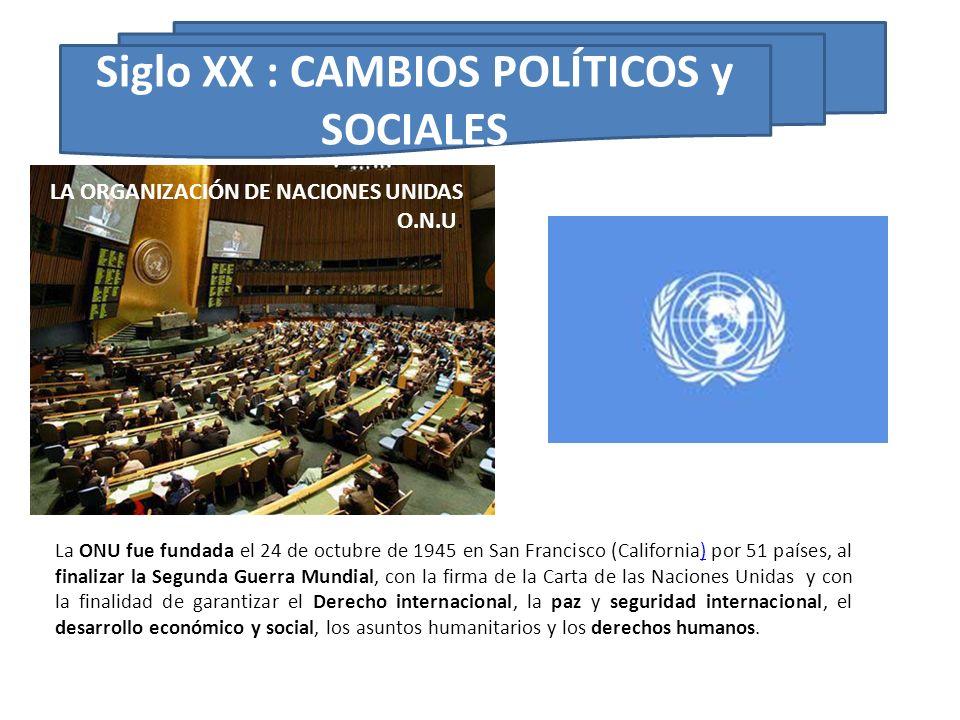 Siglo XX : CAMBIOS POLÍTICOS y SOCIALES La ONU fue fundada el 24 de octubre de 1945 en San Francisco (California) por 51 países, al finalizar la Segun
