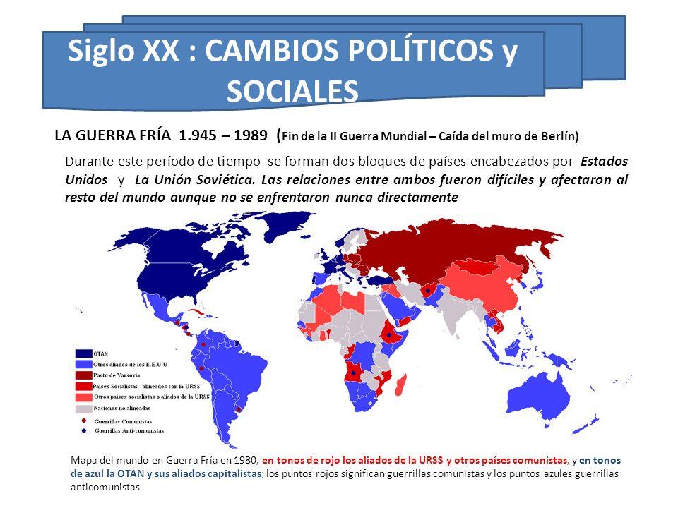 Siglo XX : CAMBIOS POLÍTICOS y SOCIALES Durante este período de tiempo se forman dos bloques de países encabezados por Estados Unidos y La Unión Sovié