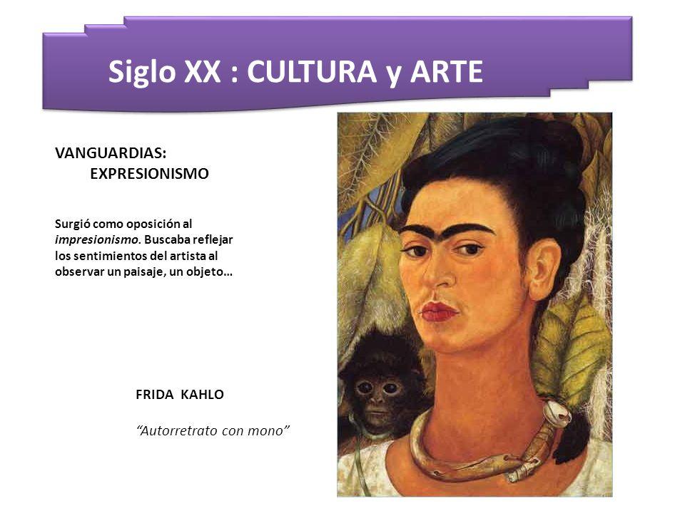 Siglo XX : CULTURA y ARTE FRIDA KAHLO Autorretrato con mono VANGUARDIAS: EXPRESIONISMO Surgió como oposición al impresionismo. Buscaba reflejar los se