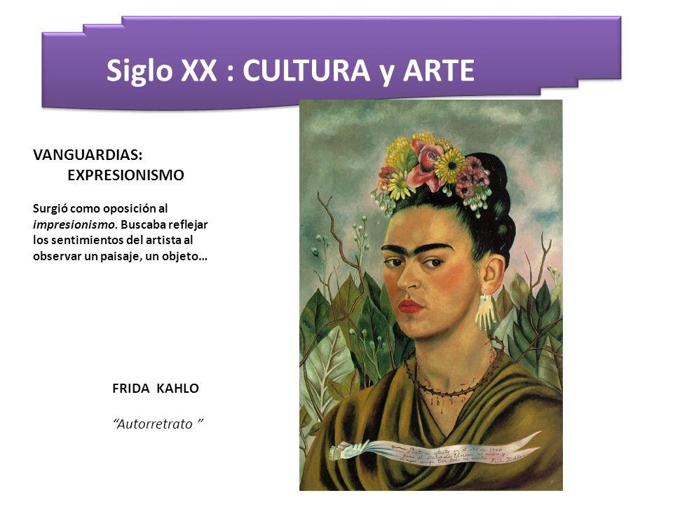 Siglo XX : CULTURA y ARTE FRIDA KAHLO Autorretrato VANGUARDIAS: EXPRESIONISMO Surgió como oposición al impresionismo. Buscaba reflejar los sentimiento