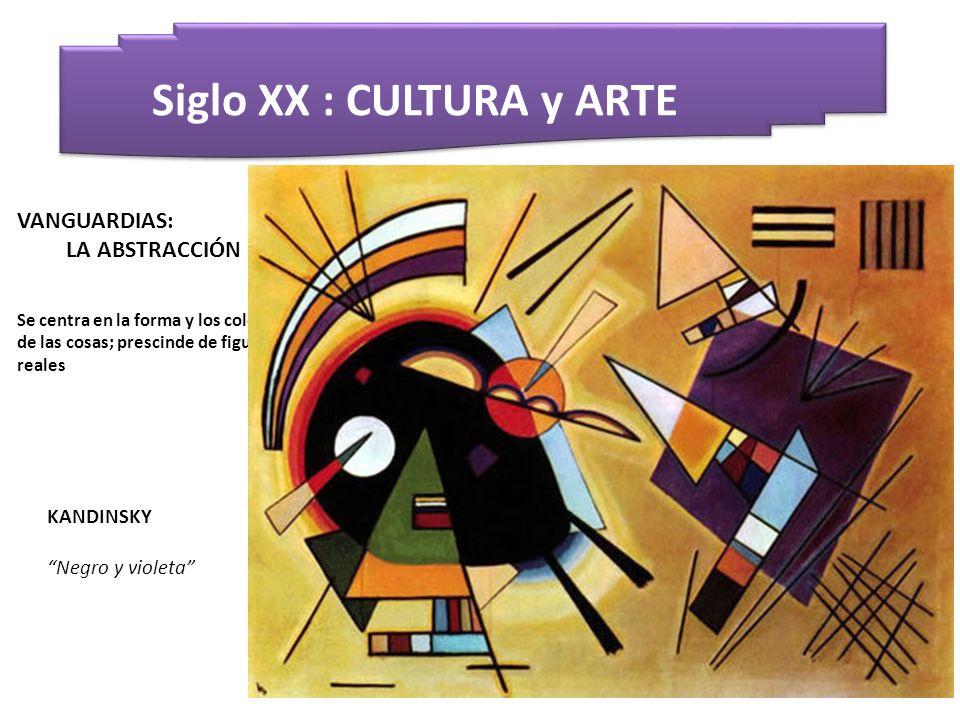 Siglo XX : CULTURA y ARTE KANDINSKY Negro y violeta VANGUARDIAS: LA ABSTRACCIÓN Se centra en la forma y los colores de las cosas; prescinde de figuras