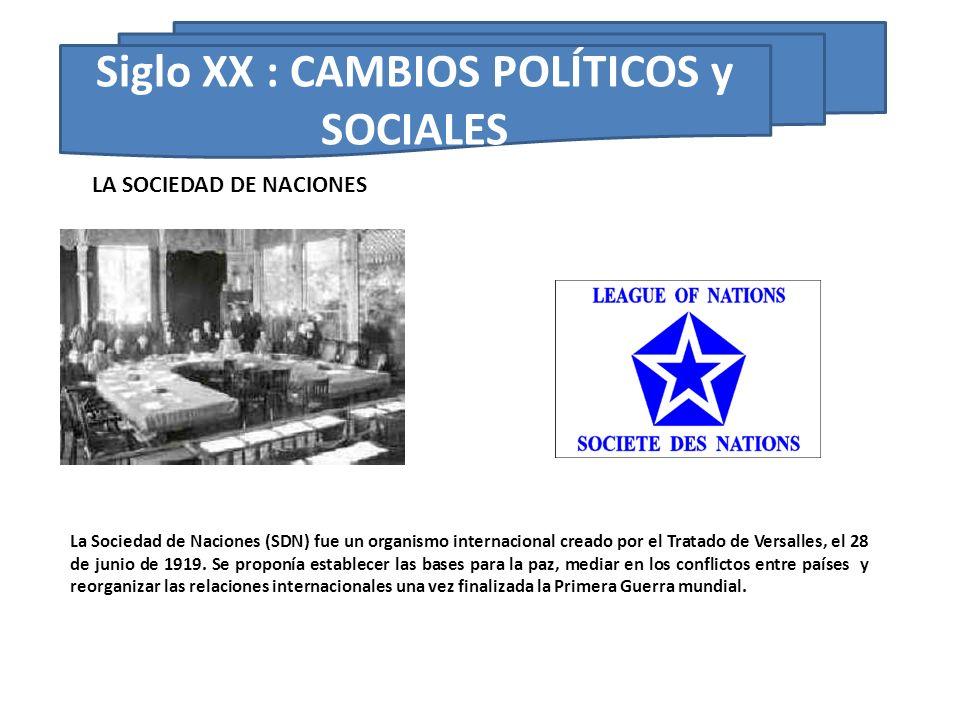 Siglo XX : CAMBIOS POLÍTICOS y SOCIALES La Sociedad de Naciones (SDN) fue un organismo internacional creado por el Tratado de Versalles, el 28 de juni