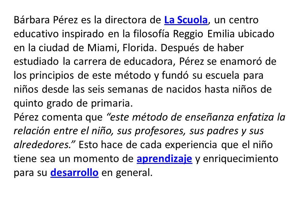 Bárbara Pérez es la directora de La Scuola, un centro educativo inspirado en la filosofía Reggio Emilia ubicado en la ciudad de Miami, Florida. Despué