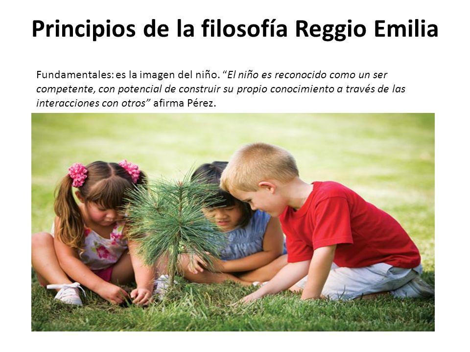 Principios de la filosofía Reggio Emilia Fundamentales: es la imagen del niño. El niño es reconocido como un ser competente, con potencial de construi