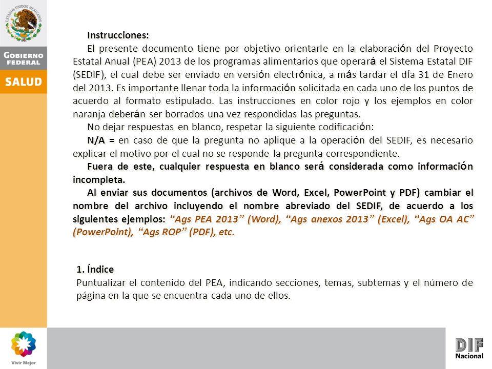 Instrucciones: El presente documento tiene por objetivo orientarle en la elaboraci ó n del Proyecto Estatal Anual (PEA) 2013 de los programas alimentarios que operar á el Sistema Estatal DIF (SEDIF), el cual debe ser enviado en versi ó n electr ó nica, a m á s tardar el d í a 31 de Enero del 2013.