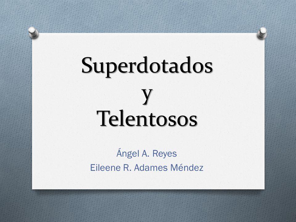 Superdotados y Telentosos Ángel A. Reyes Eileene R. Adames Méndez