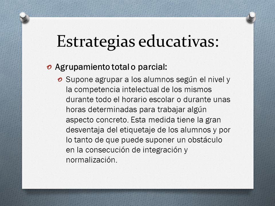 Estrategias educativas: o Agrupamiento total o parcial: o Supone agrupar a los alumnos según el nivel y la competencia intelectual de los mismos duran