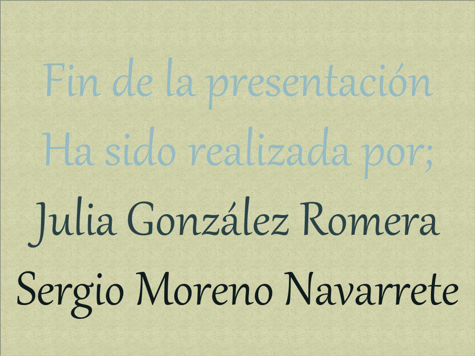 Fin de la presentación Ha sido realizada por; Julia González Romera Sergio Moreno Navarrete Fin de la presentación Ha sido realizada por; Julia Gonzál