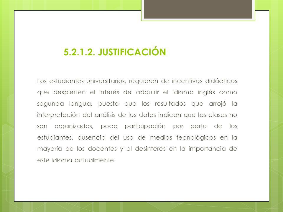 5.2.1.2. JUSTIFICACIÓN Los estudiantes universitarios, requieren de incentivos didácticos que despierten el interés de adquirir el idioma inglés como