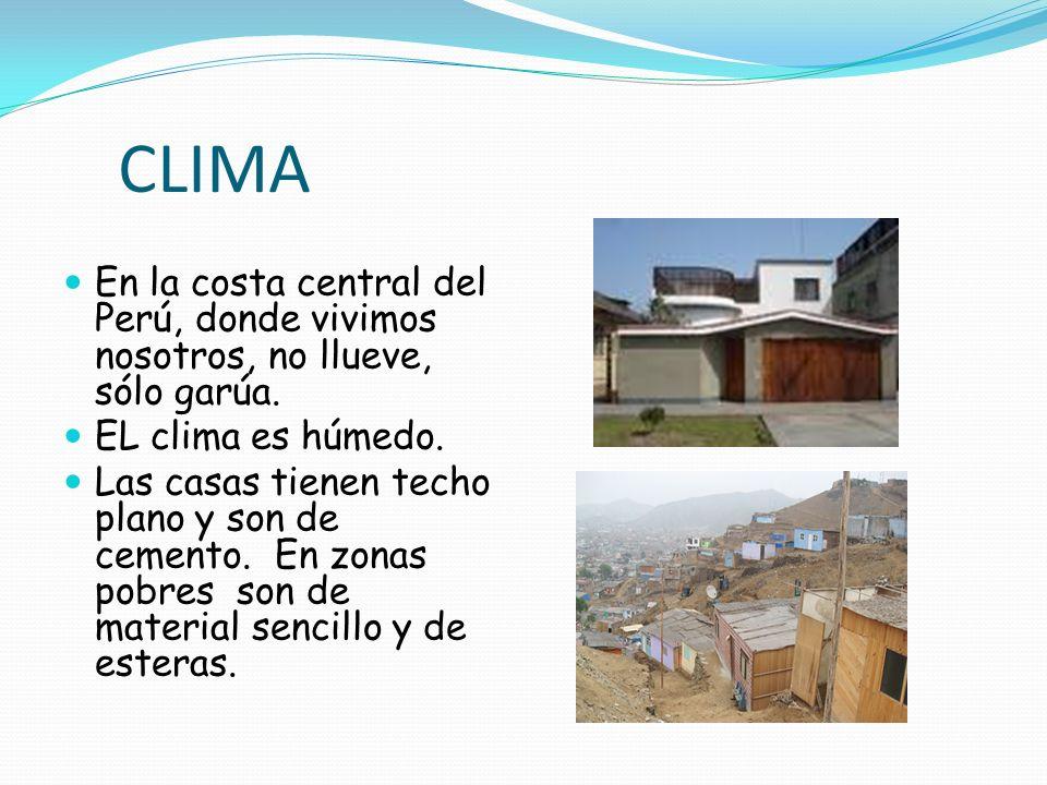 CLIMA En la costa central del Perú, donde vivimos nosotros, no llueve, sólo garúa. EL clima es húmedo. Las casas tienen techo plano y son de cemento.