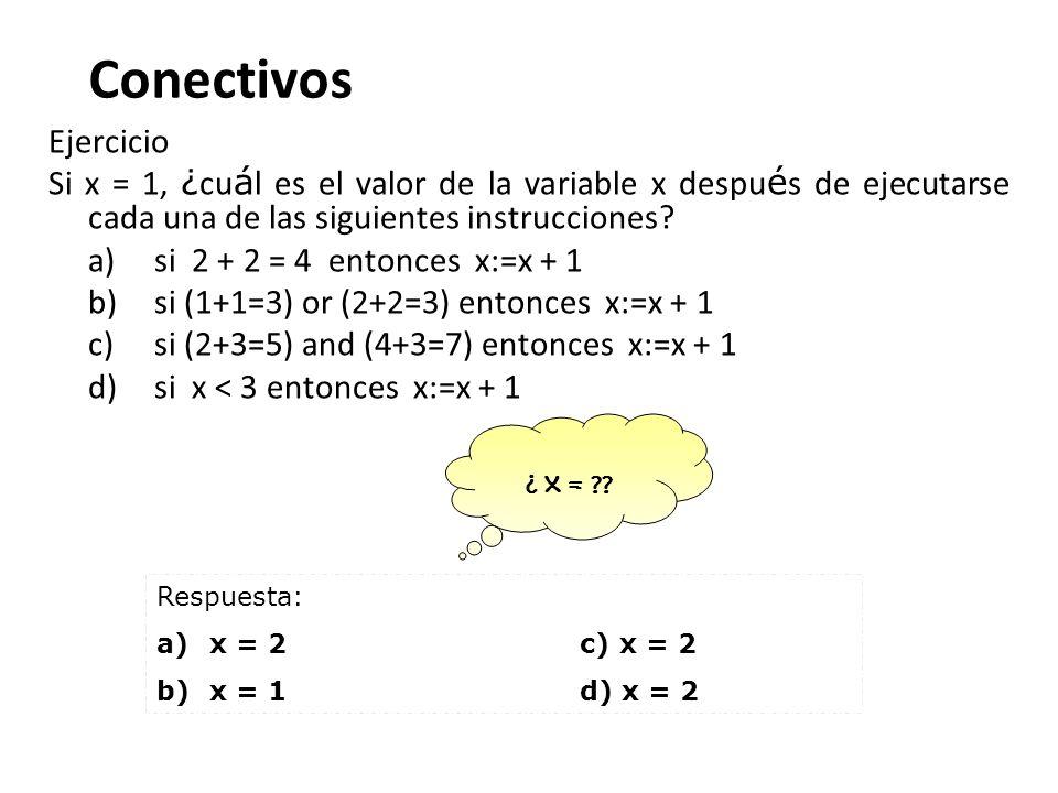 Conectivos Ejercicio Si x = 1, ¿ cu á l es el valor de la variable x despu é s de ejecutarse cada una de las siguientes instrucciones? a) si 2 + 2 = 4