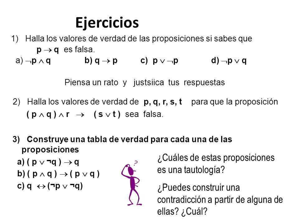 Ejercicios 1) Halla los valores de verdad de las proposiciones si sabes que p q es falsa. a) p q b) q p c) p p d) p q Piensa un rato y justsiica tus r