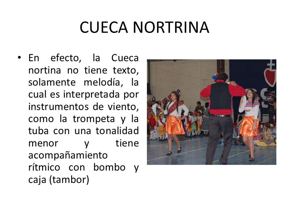 CUECA NORTRINA En efecto, la Cueca nortina no tiene texto, solamente melodía, la cual es interpretada por instrumentos de viento, como la trompeta y l