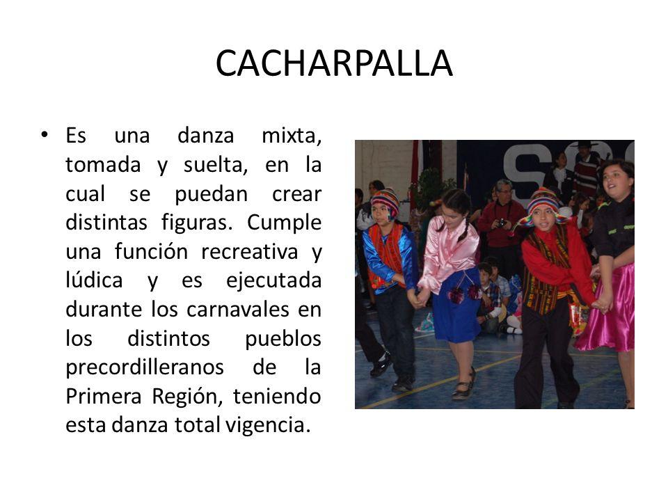 CACHARPALLA Es una danza mixta, tomada y suelta, en la cual se puedan crear distintas figuras. Cumple una función recreativa y lúdica y es ejecutada d