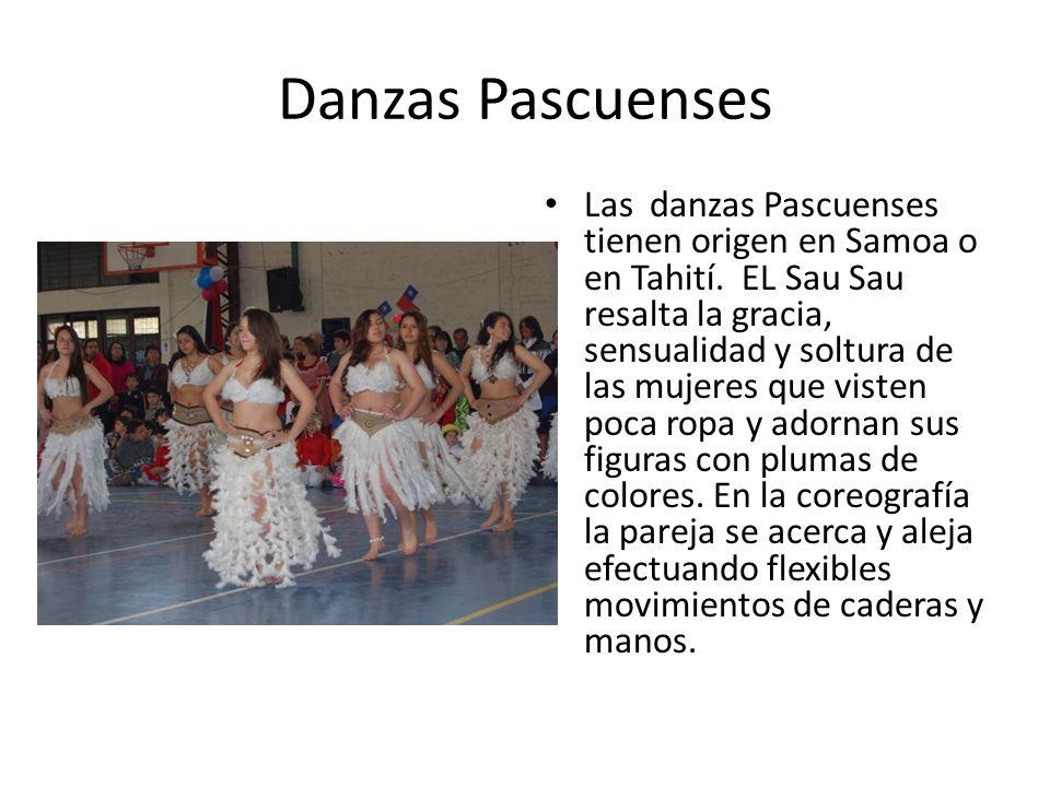 Danzas Pascuenses Las danzas Pascuenses tienen origen en Samoa o en Tahití. EL Sau Sau resalta la gracia, sensualidad y soltura de las mujeres que vis