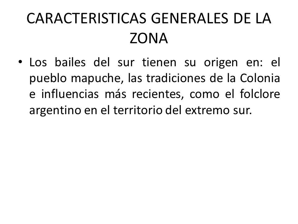 CARACTERISTICAS GENERALES DE LA ZONA Los bailes del sur tienen su origen en: el pueblo mapuche, las tradiciones de la Colonia e influencias más recien