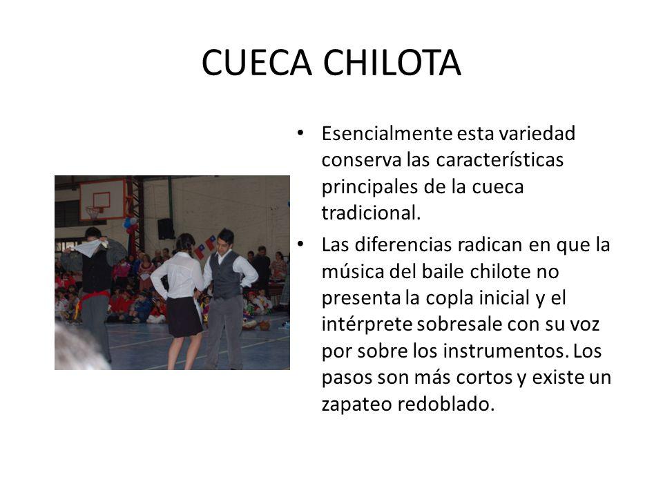 CUECA CHILOTA Esencialmente esta variedad conserva las características principales de la cueca tradicional. Las diferencias radican en que la música d