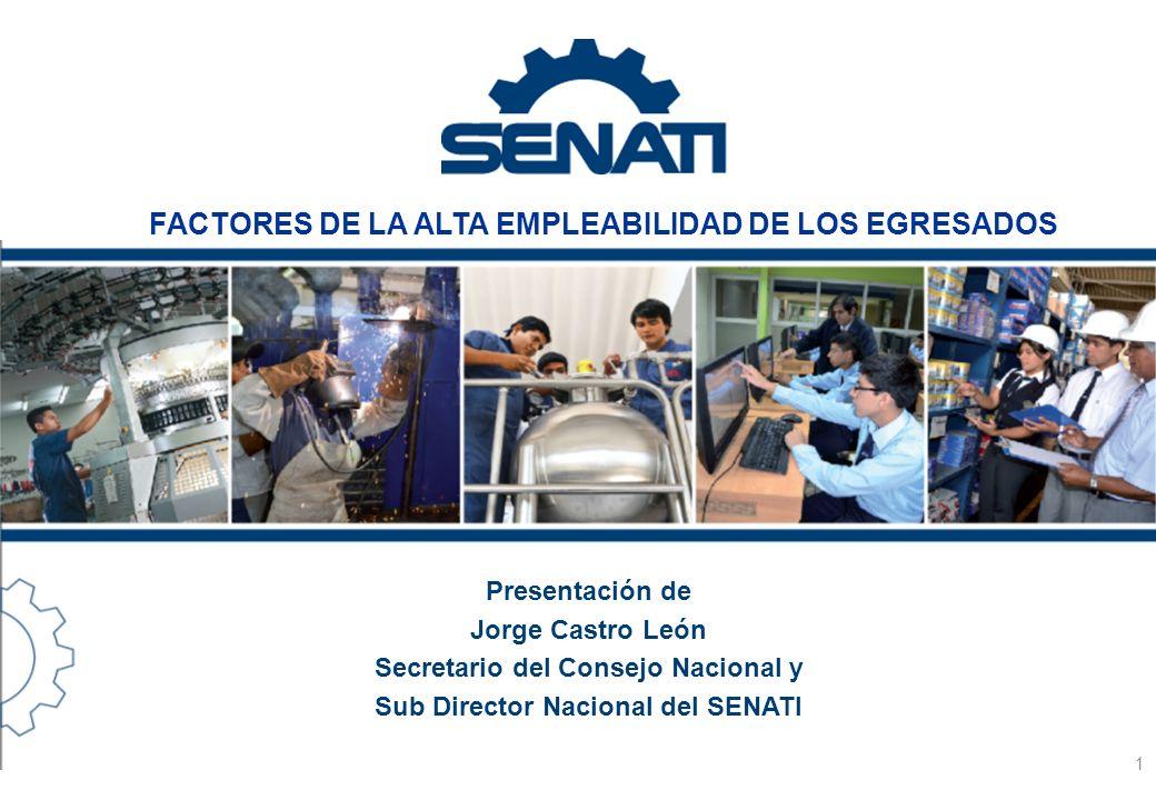 Presentación de Jorge Castro León Secretario del Consejo Nacional y Sub Director Nacional del SENATI 1 FACTORES DE LA ALTA EMPLEABILIDAD DE LOS EGRESA