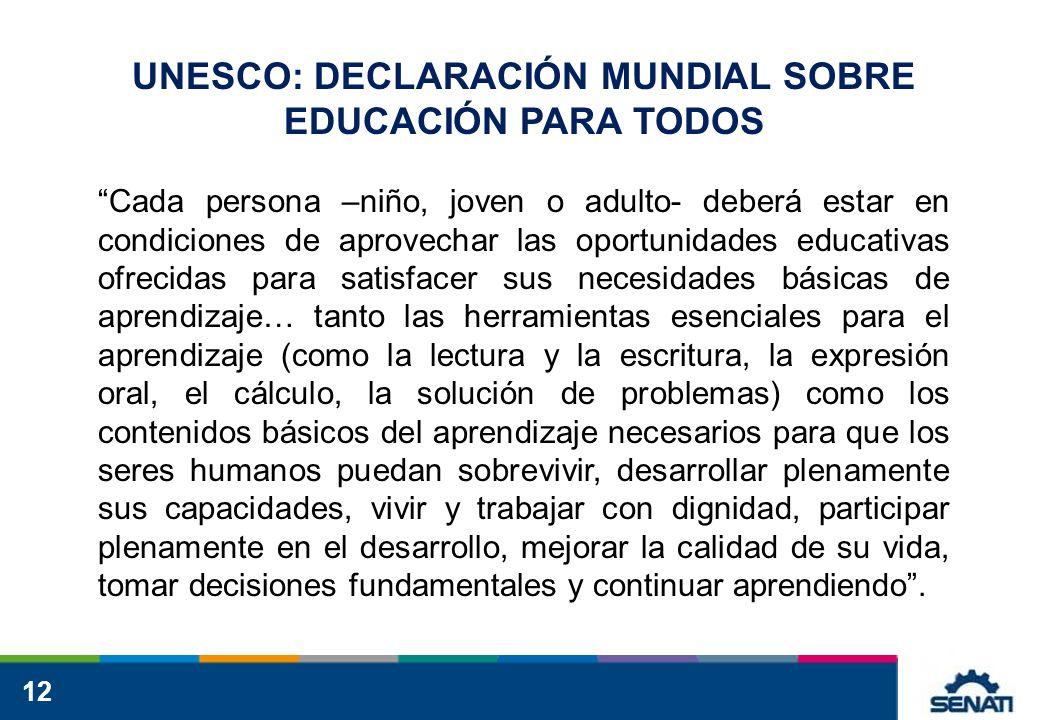 12 UNESCO: DECLARACIÓN MUNDIAL SOBRE EDUCACIÓN PARA TODOS Cada persona –niño, joven o adulto- deberá estar en condiciones de aprovechar las oportunida