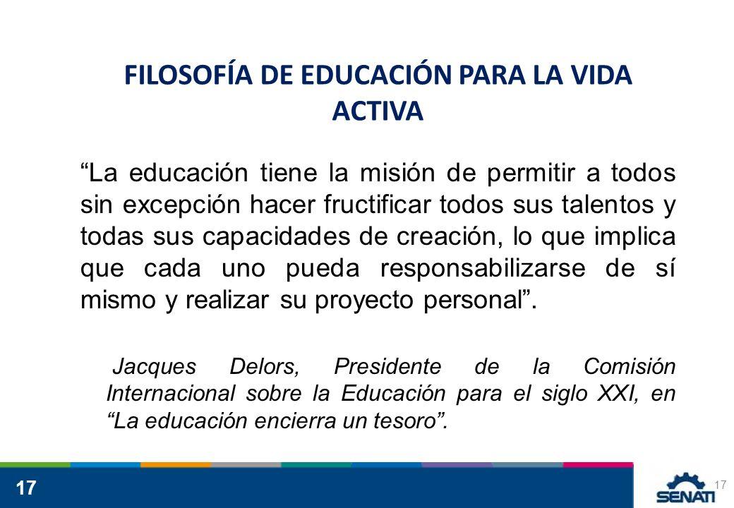 17 FILOSOFÍA DE EDUCACIÓN PARA LA VIDA ACTIVA La educación tiene la misión de permitir a todos sin excepción hacer fructificar todos sus talentos y to