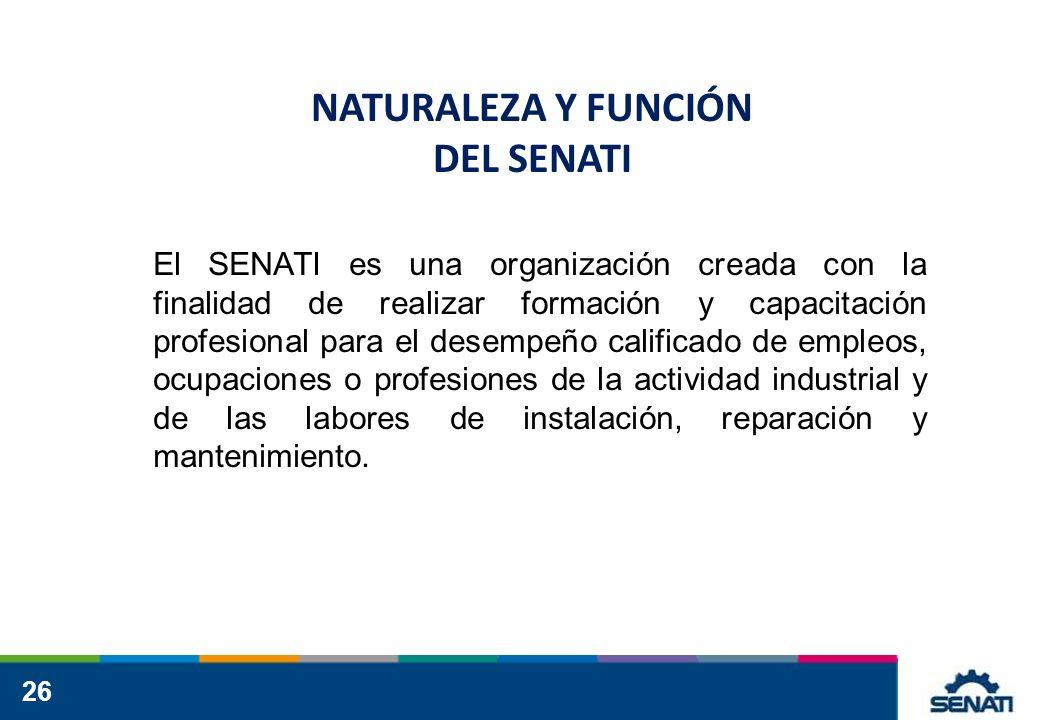 26 NATURALEZA Y FUNCIÓN DEL SENATI El SENATI es una organización creada con la finalidad de realizar formación y capacitación profesional para el desempeño calificado de empleos, ocupaciones o profesiones de la actividad industrial y de las labores de instalación, reparación y mantenimiento.