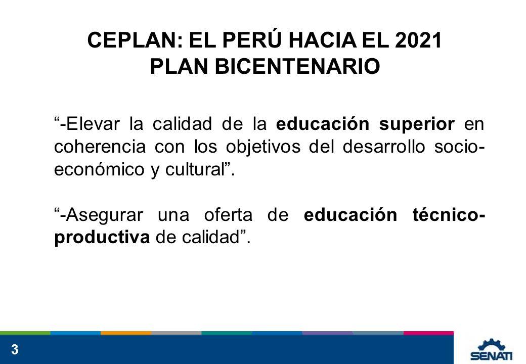 3 CEPLAN: EL PERÚ HACIA EL 2021 PLAN BICENTENARIO -Elevar la calidad de la educación superior en coherencia con los objetivos del desarrollo socio- económico y cultural.
