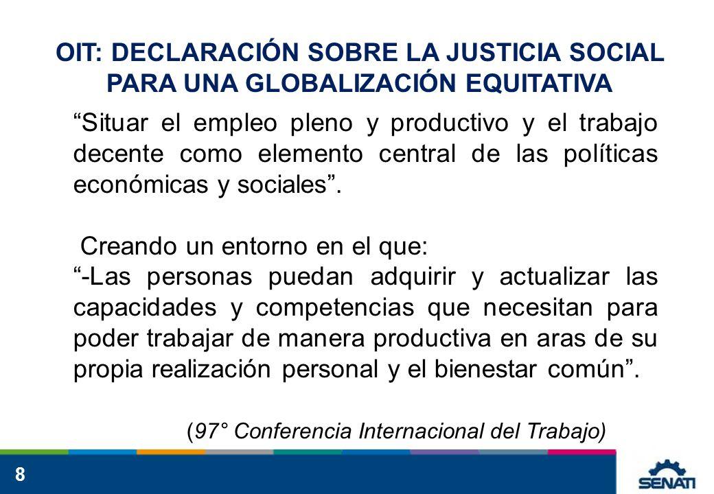 8 OIT: DECLARACIÓN SOBRE LA JUSTICIA SOCIAL PARA UNA GLOBALIZACIÓN EQUITATIVA Situar el empleo pleno y productivo y el trabajo decente como elemento central de las políticas económicas y sociales.
