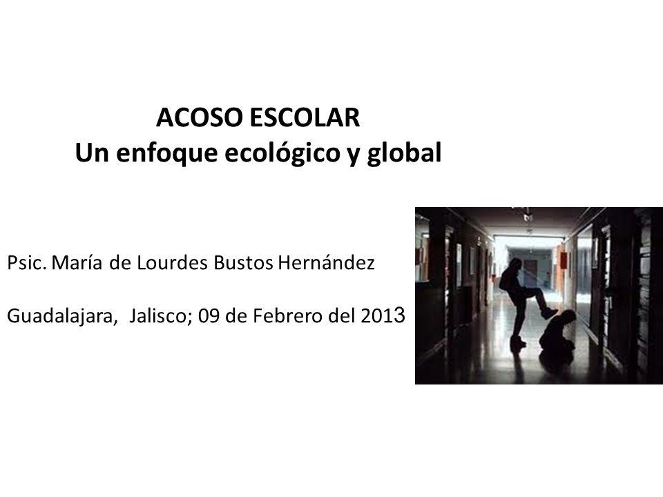 ACOSO ESCOLAR Un enfoque ecológico y global Psic. María de Lourdes Bustos Hernández Guadalajara, Jalisco; 09 de Febrero del 201 3
