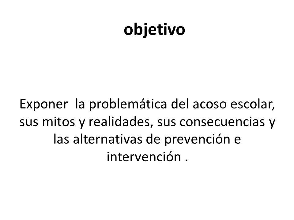 objetivo Exponer la problemática del acoso escolar, sus mitos y realidades, sus consecuencias y las alternativas de prevención e intervención.