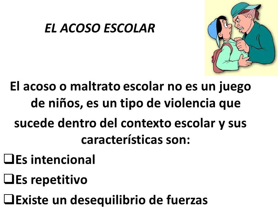 EL ACOSO ESCOLAR El acoso o maltrato escolar no es un juego de niños, es un tipo de violencia que sucede dentro del contexto escolar y sus característ