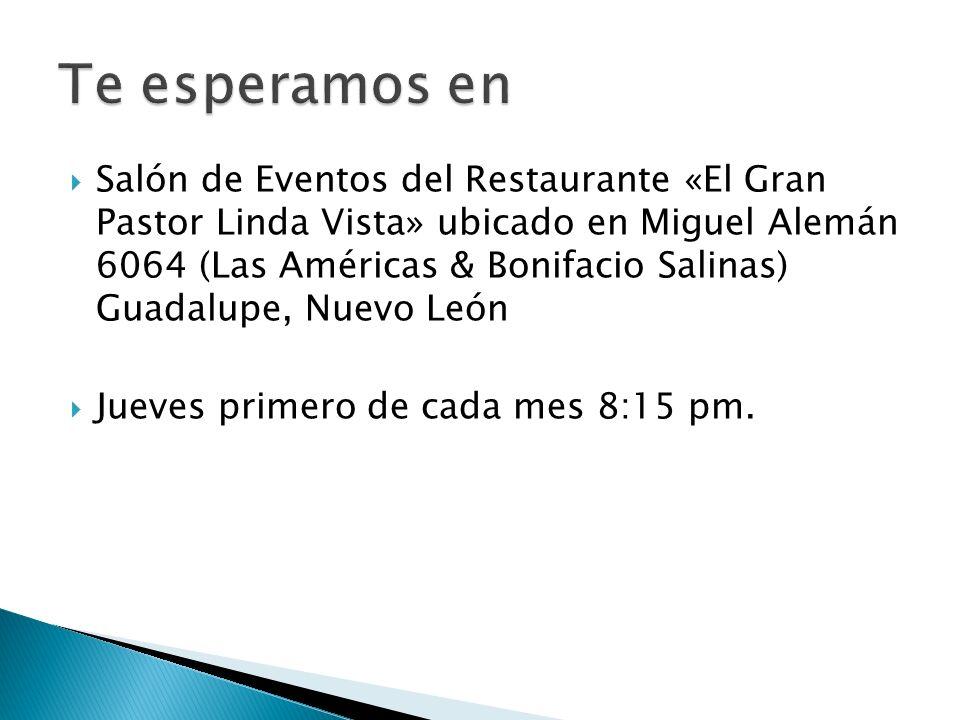 Salón de Eventos del Restaurante «El Gran Pastor Linda Vista» ubicado en Miguel Alemán 6064 (Las Américas & Bonifacio Salinas) Guadalupe, Nuevo León Jueves primero de cada mes 8:15 pm.