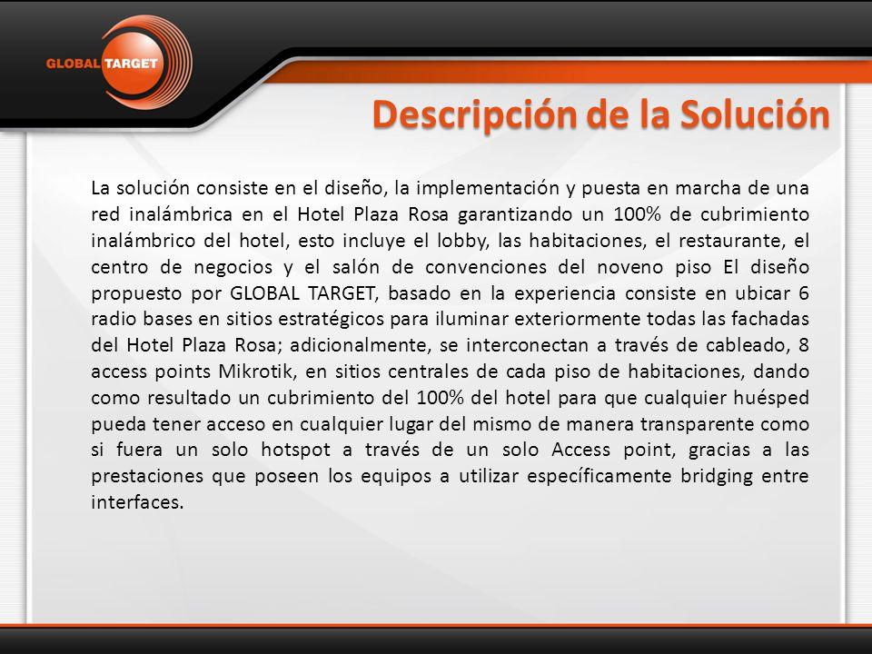 Descripción de la Solución La solución consiste en el diseño, la implementación y puesta en marcha de una red inalámbrica en el Hotel Plaza Rosa garantizando un 100% de cubrimiento inalámbrico del hotel, esto incluye el lobby, las habitaciones, el restaurante, el centro de negocios y el salón de convenciones del noveno piso El diseño propuesto por GLOBAL TARGET, basado en la experiencia consiste en ubicar 6 radio bases en sitios estratégicos para iluminar exteriormente todas las fachadas del Hotel Plaza Rosa; adicionalmente, se interconectan a través de cableado, 8 access points Mikrotik, en sitios centrales de cada piso de habitaciones, dando como resultado un cubrimiento del 100% del hotel para que cualquier huésped pueda tener acceso en cualquier lugar del mismo de manera transparente como si fuera un solo hotspot a través de un solo Access point, gracias a las prestaciones que poseen los equipos a utilizar específicamente bridging entre interfaces.