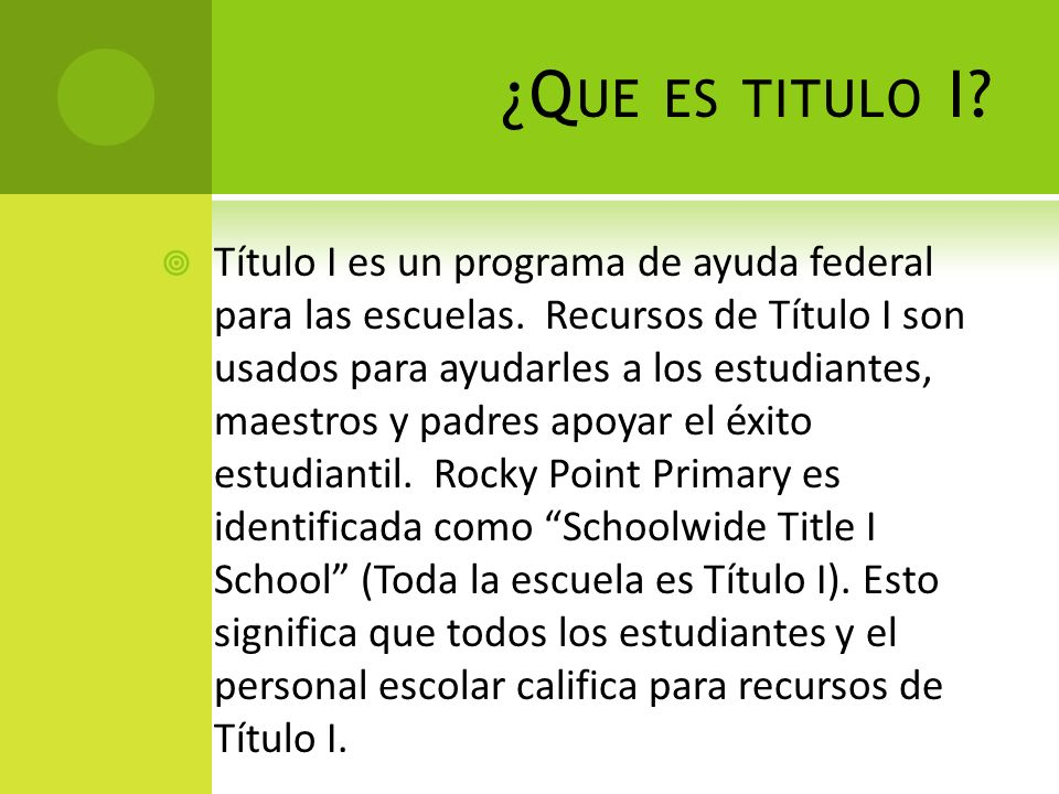 ¿Q UE ES TITULO I? Título I es un programa de ayuda federal para las escuelas. Recursos de Título I son usados para ayudarles a los estudiantes, maest