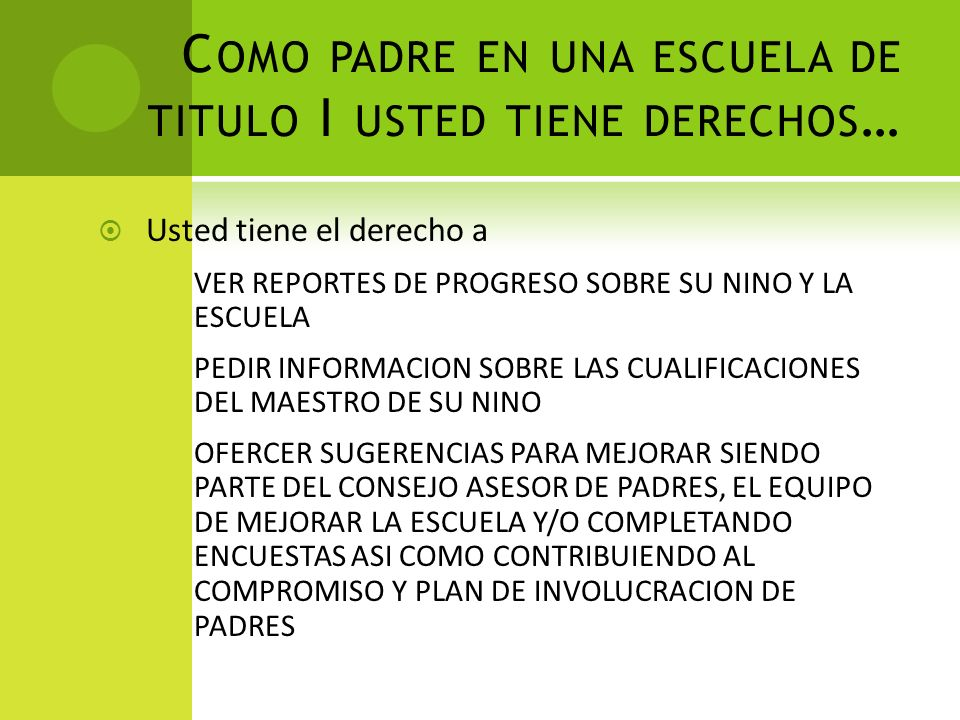 C OMO PADRE EN UNA ESCUELA DE TITULO I USTED TIENE DERECHOS … Usted tiene el derecho a VER REPORTES DE PROGRESO SOBRE SU NINO Y LA ESCUELA PEDIR INFORMACION SOBRE LAS CUALIFICACIONES DEL MAESTRO DE SU NINO OFERCER SUGERENCIAS PARA MEJORAR SIENDO PARTE DEL CONSEJO ASESOR DE PADRES, EL EQUIPO DE MEJORAR LA ESCUELA Y/O COMPLETANDO ENCUESTAS ASI COMO CONTRIBUIENDO AL COMPROMISO Y PLAN DE INVOLUCRACION DE PADRES