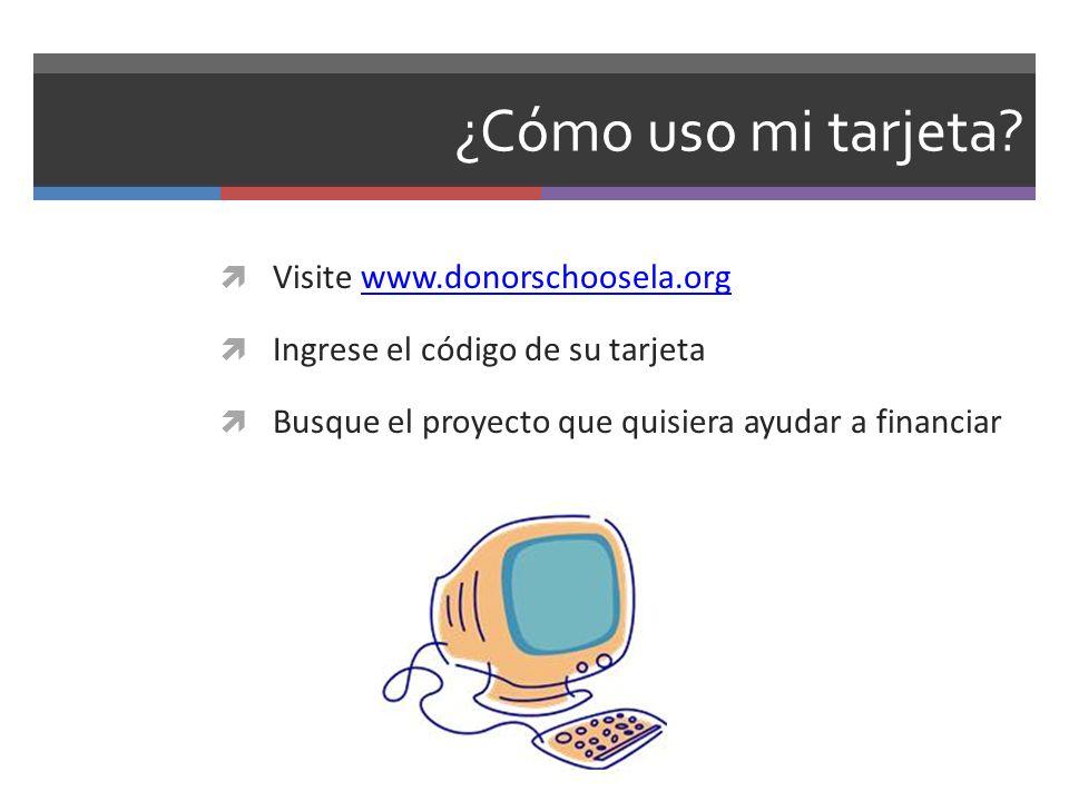 ¿Cómo uso mi tarjeta? Visite www.donorschoosela.orgwww.donorschoosela.org Ingrese el código de su tarjeta Busque el proyecto que quisiera ayudar a fin