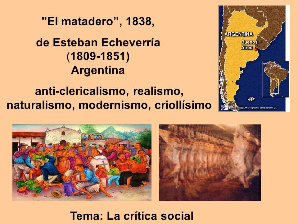 El matadero, 1838, de Esteban Echeverría (1809-1851) Argentina anti-clericalismo, realismo, naturalismo, modernismo, criollísimo Tema: La crítica social