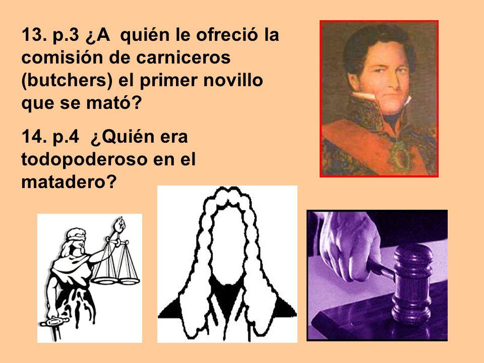 13. p.3 ¿A quién le ofreció la comisión de carniceros (butchers) el primer novillo que se mató? 14. p.4 ¿Quién era todopoderoso en el matadero?