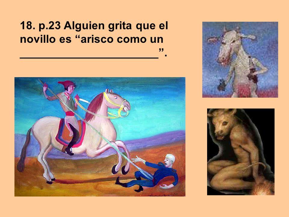 18. p.23 Alguien grita que el novillo es arisco como un ______________________.