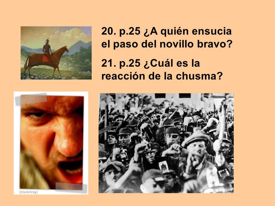 20. p.25 ¿A quién ensucia el paso del novillo bravo? 21. p.25 ¿Cuál es la reacción de la chusma?
