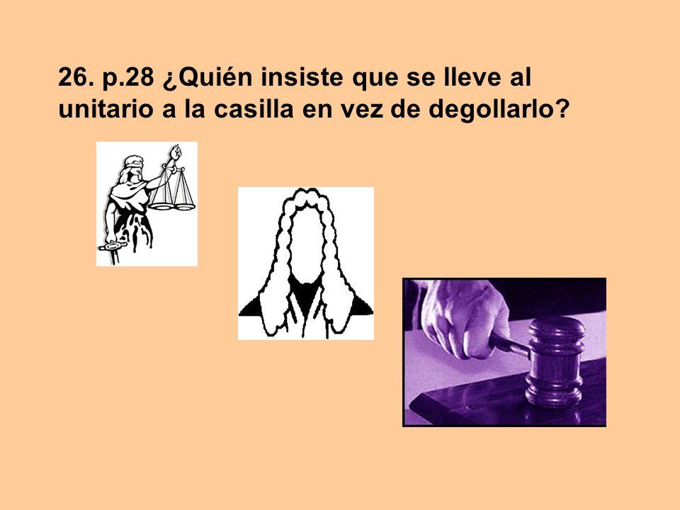 26. p.28 ¿Quién insiste que se lleve al unitario a la casilla en vez de degollarlo?