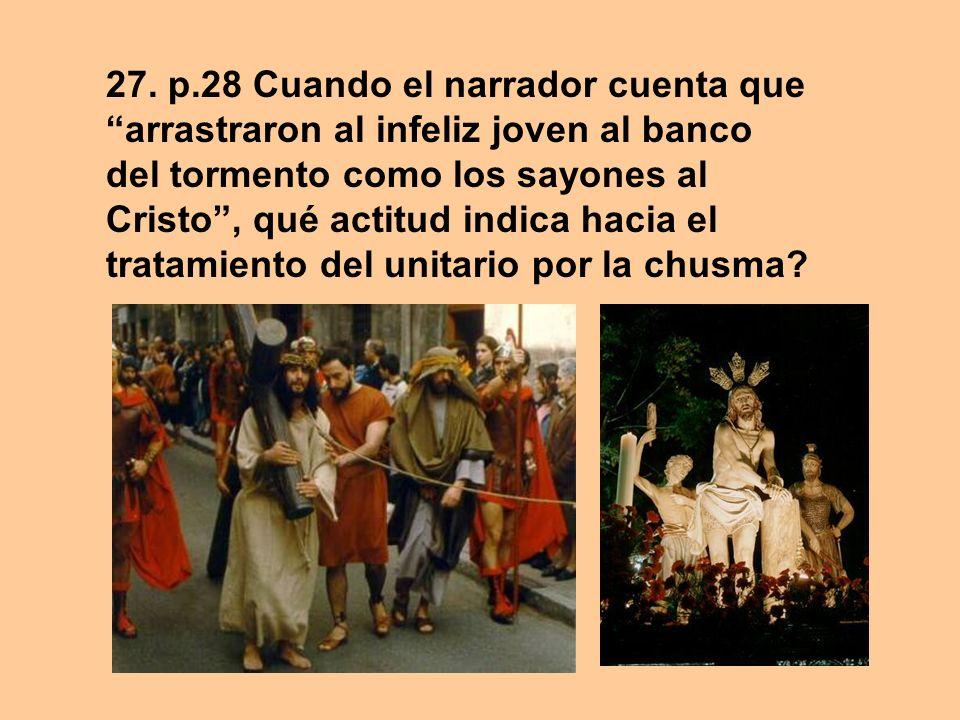 27. p.28 Cuando el narrador cuenta que arrastraron al infeliz joven al banco del tormento como los sayones al Cristo, qué actitud indica hacia el trat